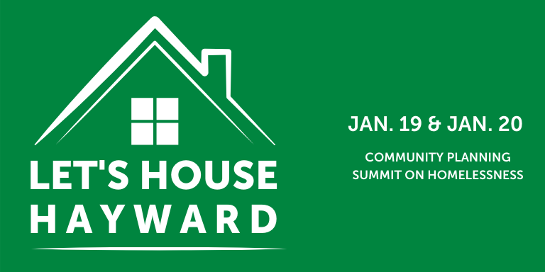 "On a dark green background: Graphic of the top of a house in a white outline over the text 'Let's House Hayward."" To the right in white text: Jan. 19 & Jan. 20 Community Planning Summit on Homelessness"