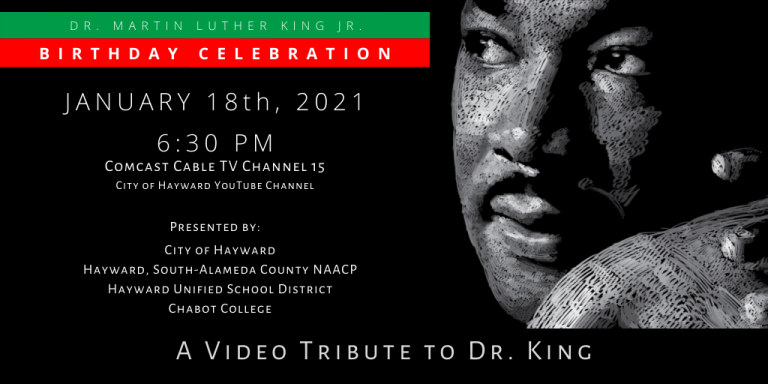 Black and white illustration of Dr. Martin Luther King Jr. with text: Dr. Martin Luther King Jr. Birthday Celebration Jan. 18, 2021 6:30PM on Comcast Cable TV Channel 15 and City of Hayward Youtube Channel. Presented by: City of Hayward, South-Alameda County NAACP, Hayward Unified School District, Chabot College. A Video Tribute to Dr. King